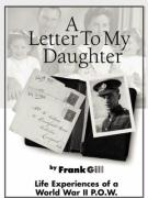 A Letter to My Daughter: Life Experiences of a World War II P.O.W. - Gill, Frank