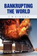 Bankrupting the World - Sikora, C. W.