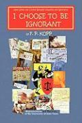 I Choose to Be Ignorant - Kopp, F. P.