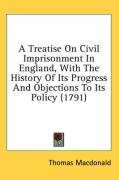 A Treatise on Civil Imprisonment in England, with the History of Its Progress and Objections to Its Policy (1791) - MacDonald, Thomas