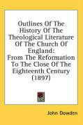 Outlines of the History of the Theological Literature of the Church of England: From the Reformation to the Close of the Eighteenth Century (1897) - Dowden, John