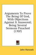Arguments to Prove the Being of God, with Objections Against It Answered; Being Several Sermons Preached (1707) - Hancock, John