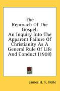 The Reproach of the Gospel: An Inquiry Into the Apparent Failure of Christianity as a General Rule of Life and Conduct (1908) - Peile, James H. F.