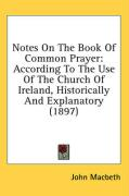 Notes on the Book of Common Prayer: According to the Use of the Church of Ireland, Historically and Explanatory (1897) - Macbeth, John