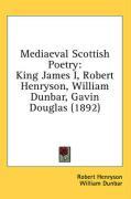 Mediaeval Scottish Poetry: King James I, Robert Henryson, William Dunbar, Gavin Douglas (1892) - Henryson, Robert; Dunbar, William; Douglas, Gavin
