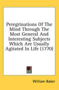 Peregrinations of the Mind Through the Most General and Interesting Subjects Which Are Usually Agitated in Life (1770) - Baker, William