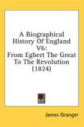 A Biographical History of England V6: From Egbert the Great to the Revolution (1824) - Granger, James