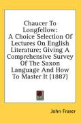Chaucer to Longfellow: A Choice Selection of Lectures on English Literature; Giving a Comprehensive Survey of the Saxon Language and How to M - Fraser, John