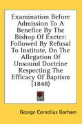 Examination Before Admission to a Benefice by the Bishop of Exeter: Followed by Refusal to Institute, on the Allegation of Unsound Doctrine Respecting