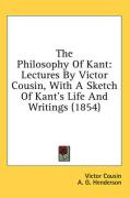 The Philosophy of Kant: Lectures by Victor Cousin, with a Sketch of Kant's Life and Writings (1854) - Cousin, Victor