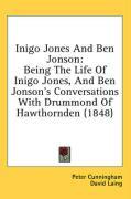 Inigo Jones and Ben Jonson: Being the Life of Inigo Jones, and Ben Jonson's Conversations with Drummond of Hawthornden (1848) - Cunningham, Peter
