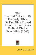 The Internal Evidence of the Holy Bible: Or the Bible Proved from Its Own Pages to Be a Divine Revelation (1845) - Janeway, Jacob J.