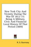 New York City and Vicinity During the War of 1812-15: Being a Military, Civic and Financial Local History of That Period (1889) - Guernsey, R. S.