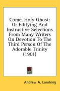 Come, Holy Ghost: Or Edifying and Instructive Selections from Many Writers on Devotion to the Third Person of the Adorable Trinity (1901 - Lambing, Andrew A.