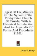 Digest of the Minutes of the Synod of the Presbyterian Church of Canada, with a Historical Introduction and an Appendix of Forms and Procedures (1861) - Kemp, Alex F.