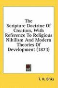 The Scripture Doctrine of Creation, with Reference to Religious Nihilism and Modern Theories of Development (1873) - Briks, T. R.