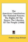 The American Constitution: The National Powers; The Rights of the States; The Liberties of the People (1908) - Stimson, Frederic Jesup