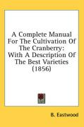 A Complete Manual for the Cultivation of the Cranberry: With a Description of the Best Varieties (1856) - Eastwood, B.