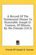 A Record of the Testimonial Dinner to Honorable Joseph G. Cannon, of Illinois, by His Friends (1913) - Friends of Joseph G. Cannon, Of Joseph G