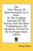 The True Theory of Representation in a State: Or the Leading Interests of the Nation, Not the Mere Predominance of Numbers, Proved to Be Its Proper Ba - Harris, George