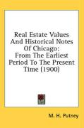 Real Estate Values and Historical Notes of Chicago: From the Earliest Period to the Present Time (1900) - Putney, M. H.