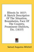 Illinois in 1837: A Sketch Descriptive of the Situation, Boundaries, Face of the Country, Prominent Districts, Etc. (1837) - Mitchell, Samuel Augustus