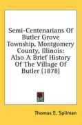 Semi-Centenarians of Butler Grove Township, Montgomery County, Illinois: Also a Brief History of the Village of Butler (1878) - Spilman, Thomas E.