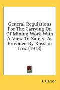 General Regulations for the Carrying on of Mining Work with a View to Safety, as Provided by Russian Law (1913) - Harper, J.