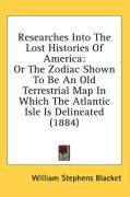 Researches Into the Lost Histories of America: Or the Zodiac Shown to Be an Old Terrestrial Map in Which the Atlantic Isle Is Delineated (1884) - Blacket, William Stephens
