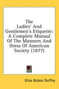 The Ladies' and Gentlemen's Etiquette: A Complete Manual of the Manners and Dress of American Society (1877) - Duffey, Eliza Bisbee