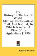 The History of the Isle of Wight: Military, Ecclesiastical, Civil, and Natural, to Which Is Added a View of Its Agriculture (1795) - Warner, Richard