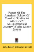 Papers of the American School of Classical Studies at Athens V2: An Epigraphical Journey in Asia Minor (1888) - Sterrett, John Robert Sitlington