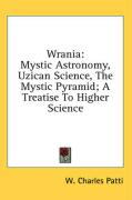 Wrania: Mystic Astronomy, Uzican Science, the Mystic Pyramid; A Treatise to Higher Science - Patti, W. Charles