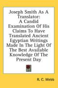 Joseph Smith as a Translator: A Candid Examination of His Claims to Have Translated Ancient Egyptian Writings Made in the Light of the Best Availabl - Webb, R. C.