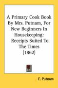 A Primary Cook Book by Mrs. Putnam, for New Beginners in Housekeeping: Receipts Suited to the Times (1862) - Putnam, E.
