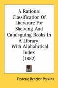 A Rational Classification of Literature for Shelving and Cataloguing Books in a Library: With Alphabetical Index (1882) - Perkins, Frederic Beecher