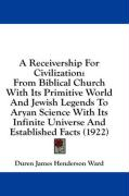 A  Receivership for Civilization: From Biblical Church with Its Primitive World and Jewish Legends to Aryan Science with Its Infinite Universe and Es - Ward, Duren James Henderson