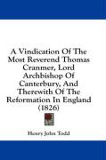 A Vindication of the Most Reverend Thomas Cranmer, Lord Archbishop of Canterbury, and Therewith of the Reformation in England (1826) - Todd, Henry John