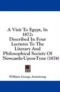 A Visit to Egypt, in 1872: Described in Four Lectures to the Literary and Philosophical Society of Newcastle-Upon-Tyne (1874) - Armstrong, William George