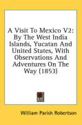 A Visit to Mexico V2: By the West India Islands, Yucatan and United States, with Observations and Adventures on the Way (1853) - Robertson, William Parish