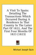 A Visit to Spain: Detailing the Transactions Which Occurred During a Residence in That Country in the Latter Part of 1822, and the First - Quin, Michael Joseph