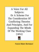 A Voice for All Subjects: Or a Scheme for the Consideration of Conflicting Theories and Principles, and for Expanding the Minds of the Working C - Bertolacci, Francis Robert