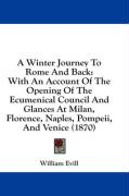 A  Winter Journey to Rome and Back: With an Account of the Opening of the Ecumenical Council and Glances at Milan, Florence, Naples, Pompeii, and Ven - Evill, William