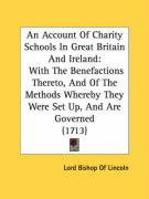 An Account of Charity Schools in Great Britain and Ireland: With the Benefactions Thereto, and of the Methods Whereby They Were Set Up, and Are Gover - Lincoln, Lord Bishop of