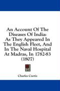 An Account of the Diseases of India: As They Appeared in the English Fleet, and in the Naval Hospital at Madras, in 1782-83 (1807) - Curtis, Charles