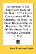 An Account of the Experiment Made at the Desire of the Lord's Commissioners of the Admiralty, on Board the Union Hospital Ship, to Determine the Effe - Smyth, James Carmichael