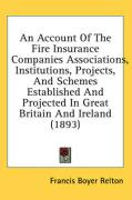 An Account of the Fire Insurance Companies Associations, Institutions, Projects, and Schemes Established and Projected in Great Britain and Ireland (