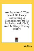 An Account of the Island of Jersey: Containing a Compendium of Its Ecclesiastical, Civil, and Military History (1817) - Plees, W.