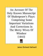 An Account of the Only Known Manuscript of Shakespeare's Plays: Comprising Some Important Variations and Corrections in the Merry Wives of Windsor (1 - Halliwell-Phillipps, J. O.