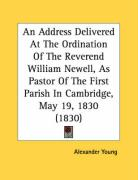 An Address Delivered at the Ordination of the Reverend William Newell, as Pastor of the First Parish in Cambridge, May 19, 1830 (1830) - Young, Alexander